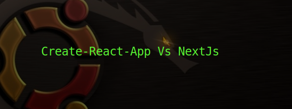 Create-React-App Vs NextJs